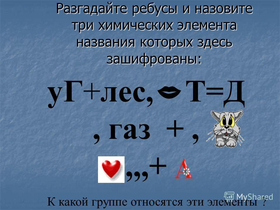 Разгадайте ребусы и назовите три химических элемента названия которых здесь зашифрованы: уГ+лес, Т=Д, газ +,,,,+ К какой группе относятся эти элементы ?