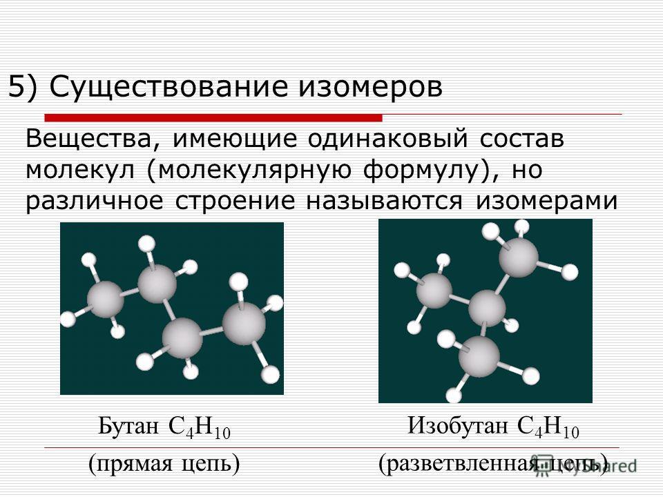 5) Существование изомеров Вещества, имеющие одинаковый состав молекул (молекулярную формулу), но различное строение называются изомерами Бутан С 4 Н 10 (прямая цепь) Изобутан С 4 Н 10 (разветвленная цепь)
