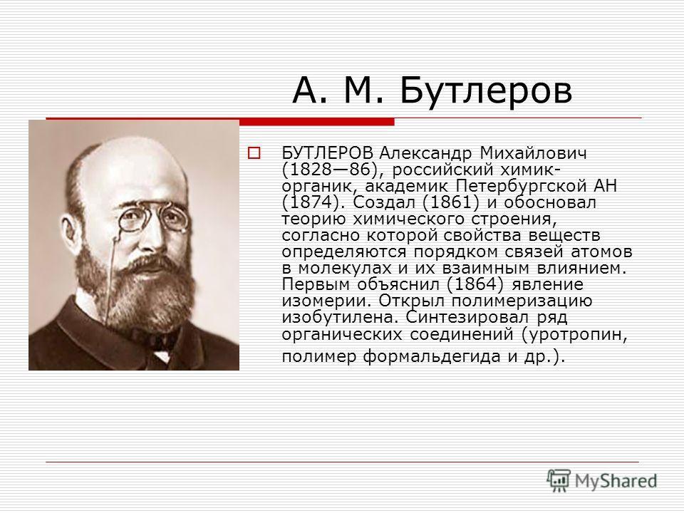 А. М. Бутлеров БУТЛЕРОВ Александр Михайлович (182886), российский химик- органик, академик Петербургской АН (1874). Создал (1861) и обосновал теорию химического строения, согласно которой свойства веществ определяются порядком связей атомов в молекул