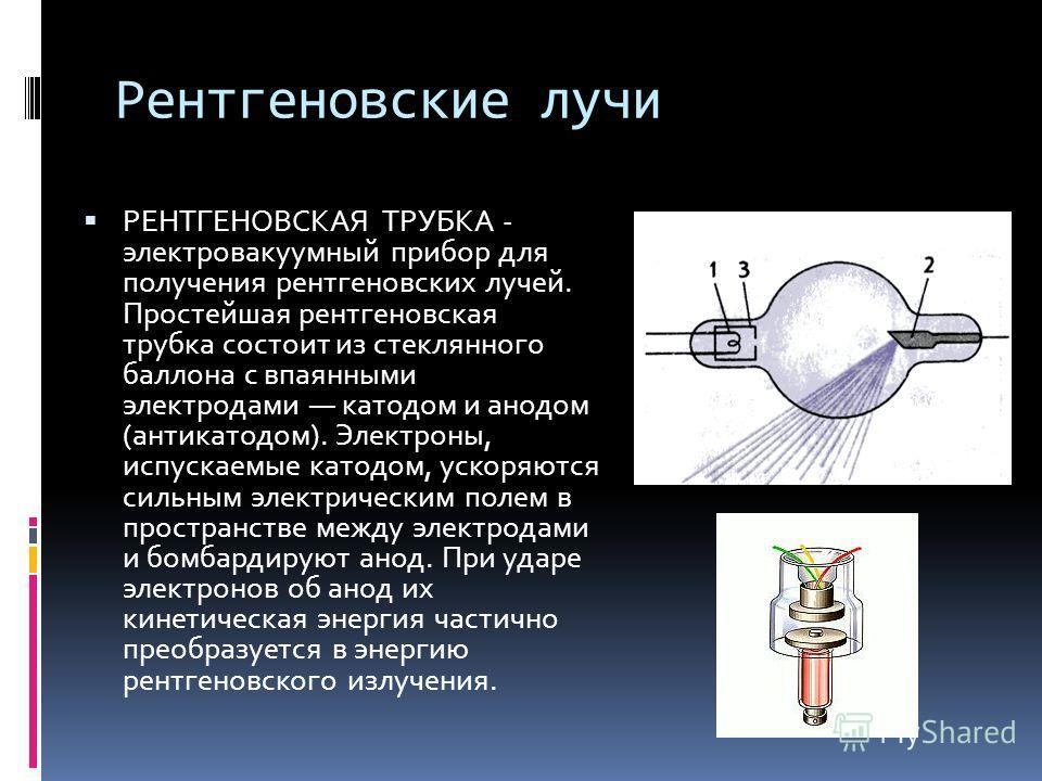 Рентгеновские лучи РЕНТГЕНОВСКАЯ ТРУБКА - электровакуумный прибор для получения рентгеновских лучей. Простейшая рентгеновская трубка состоит из стеклянного баллона с впаянными электродами катодом и анодом (антикатодом). Электроны, испускаемые катодом