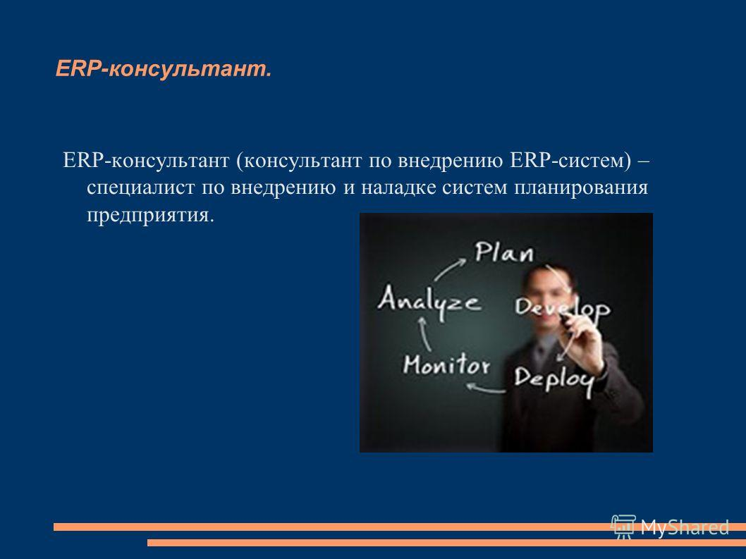 ERP-консультант. ERP-консультант (консультант по внедрению ERP-систем) – специалист по внедрению и наладке систем планирования предприятия.