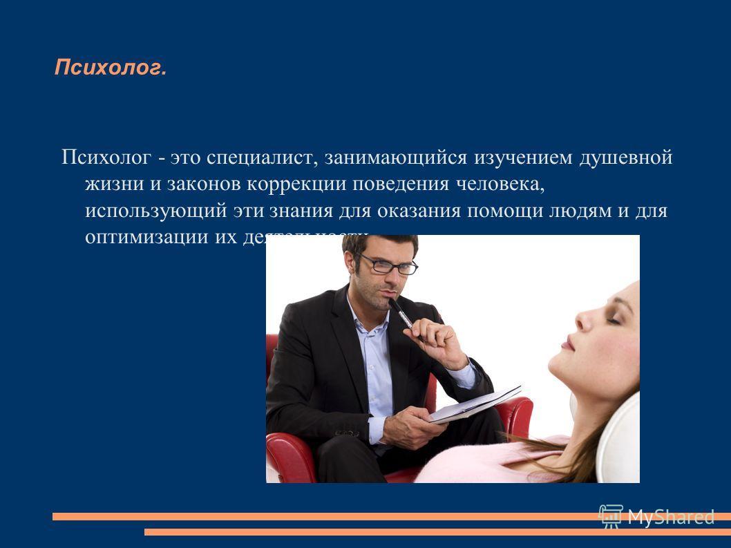 Психолог. Психолог - это специалист, занимающийся изучением душевной жизни и законов коррекции поведения человека, использующий эти знания для оказания помощи людям и для оптимизации их деятельности.