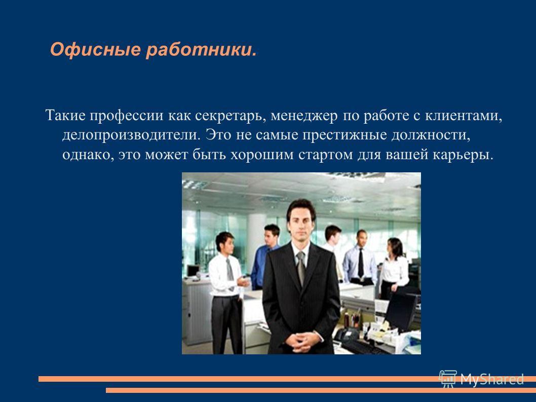 Офисные работники. Такие профессии как секретарь, менеджер по работе с клиентами, делопроизводители. Это не самые престижные должности, однако, это может быть хорошим стартом для вашей карьеры.