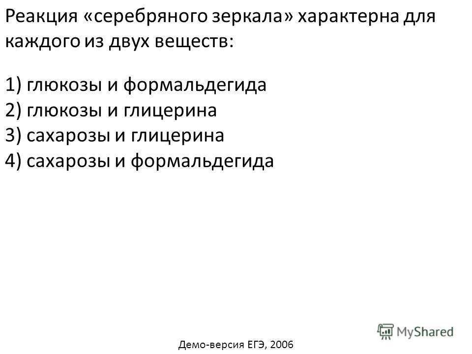 Реакция «серебряного зеркала» характерна для каждого из двух веществ: 2) глюкозы и глицерина 3) сахарозы и глицерина 4) сахарозы и формальдегида 1) глюкозы и формальдегида Демо-версия ЕГЭ, 2006