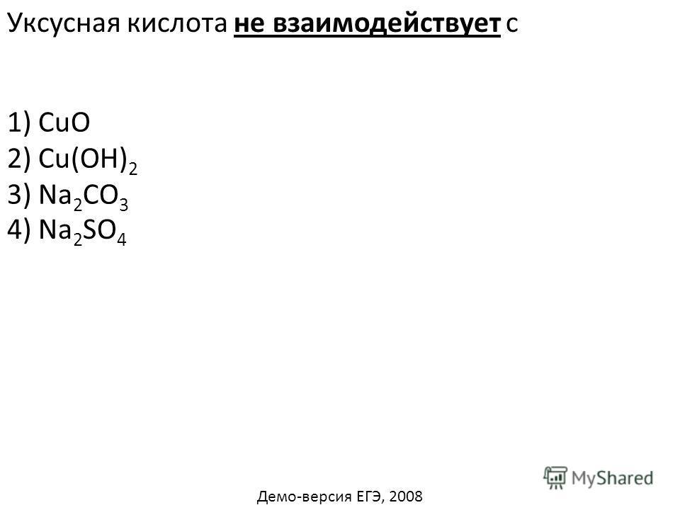 Уксусная кислота не взаимодействует с 1) CuO 2) Cu(OH) 2 3) Na 2 CO 3 4) Na 2 SO 4 Демо-версия ЕГЭ, 2008