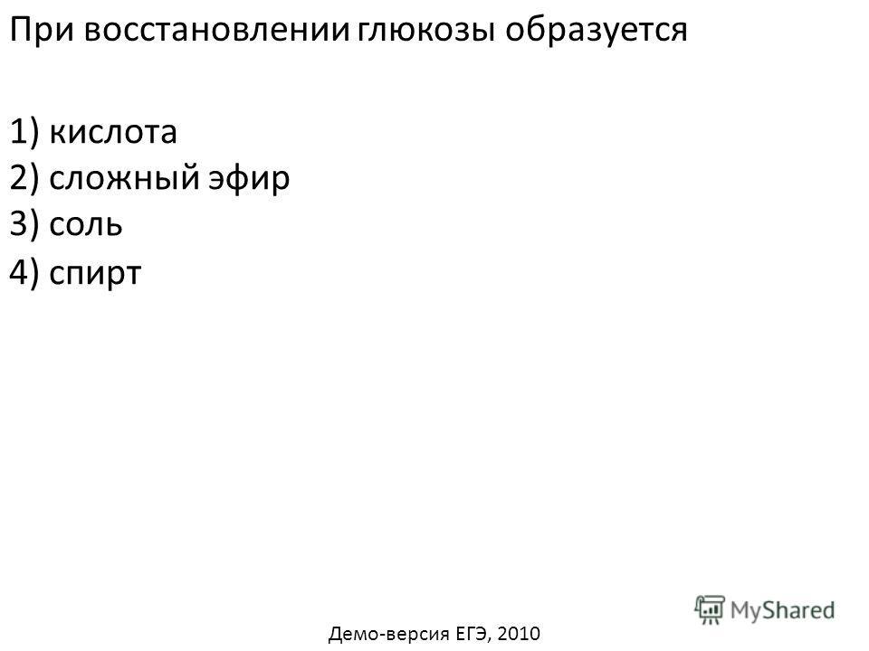 При восстановлении глюкозы образуется 1) кислота 2) сложный эфир 3) соль 4) спирт Демо-версия ЕГЭ, 2010