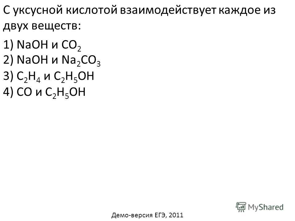С уксусной кислотой взаимодействует каждое из двух веществ: 1) NaОН и СО 2 3) С 2 Н 4 и С 2 Н 5 ОН 4) CO и С 2 Н 5 ОН 2) NaОН и Na 2 СO 3 Демо-версия ЕГЭ, 2011