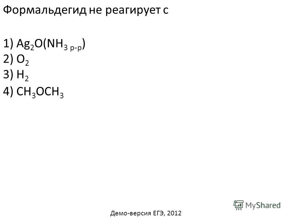 Формальдегид не реагирует с 1) Ag 2 O(NH 3 р-р ) 2) O 2 3) H 2 4) СН 3 ОСН 3 Демо-версия ЕГЭ, 2012