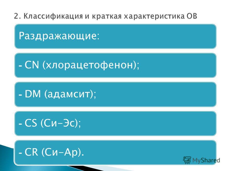Раздражающие: - СN (хлорацетофенон); - DМ (адамсит); - СS (Си-Эс); - СR (Си-Ар).
