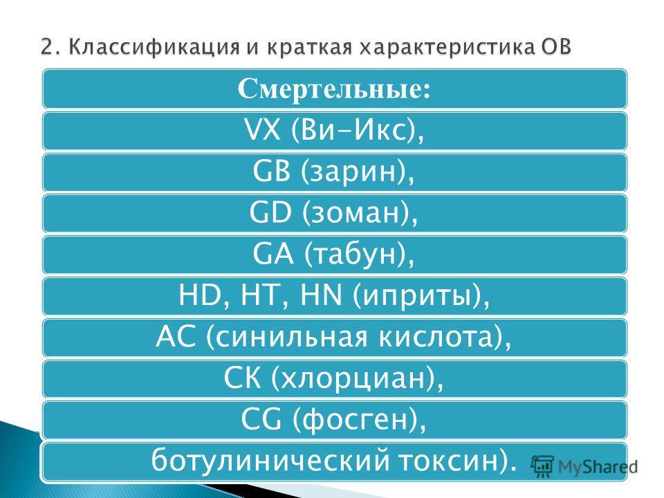 Смертельные: VХ (Ви-Икс),GВ (зарин),GD (зоман),GА (табун),НD, НТ, НN (иприты),АС (синильная кислота),СК (хлорциан),СG (фосген),ботулинический токсин).