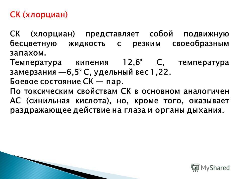 СК (хлорциан) СК (хлорциан) представляет собой подвижную бесцветную жидкость с резким своеобразным запахом. Температура кипения 12,6° С, температура замерзания 6,5° С, удельный вес 1,22. Боевое состояние СК пар. По токсическим свойствам СК в основном