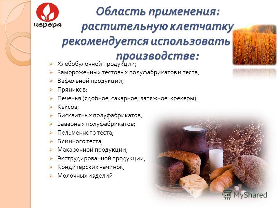 Область применения : растительную клетчатку рекомендуется использовать при производстве : Хлебобулочной продукции ; Замороженных тестовых полуфабрикатов и теста ; Вафельной продукции ; Пряников ; Печенья ( сдобное, сахарное, затяжное, крекеры ); Кекс