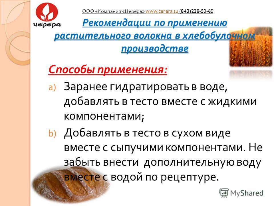 Рекомендации по применению растительного волокна в хлебобулочном производстве Способы применения : a) Заранее гидратировать в воде, добавлять в тесто вместе с жидкими компонентами ; b) Добавлять в тесто в сухом виде вместе с сыпучими компонентами. Не