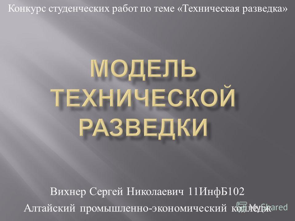 Вихнер Сергей Николаевич 11 ИнфБ 102 Алтайский промышленно - экономический колледж Конкурс студенческих работ по теме « Техническая разведка »