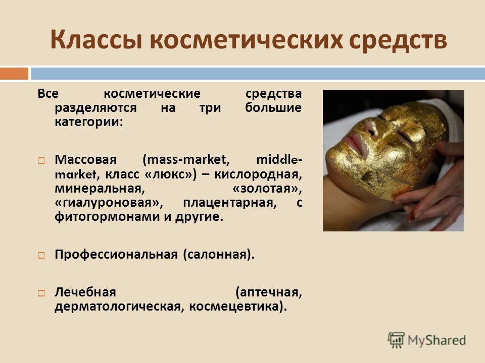 Все косметические средства разделяются на три большие категории : Массовая (mass-market, middle- market, класс « люкс ») – кислородная, минеральная, « золотая », « гиалуроновая », плацентарная, с фитогормонами и другие. Профессиональная ( салонная ).