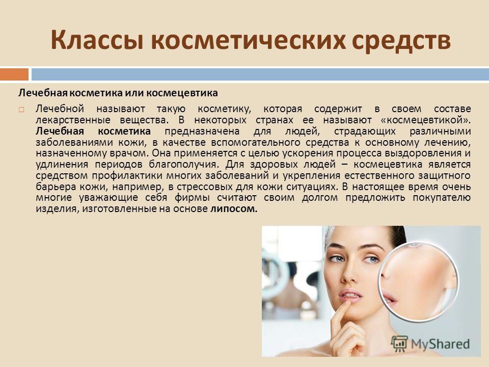 Классы косметических средств Лечебная косметика или космецевтика Лечебной называют такую косметику, которая содержит в своем составе лекарственные вещества. В некоторых странах ее называют « космецевтикой ». Лечебная косметика предназначена для людей