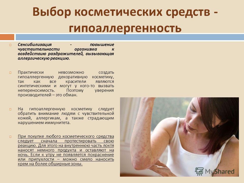 Выбор косметических средств - гипоаллергенность Сенсибилизация - повышение чувствительности организма к воздействию раздражителей, вызывающая аллергическую реакцию. Практически невозможно создать гипоаллергенную декоративную косметику, так как все кр