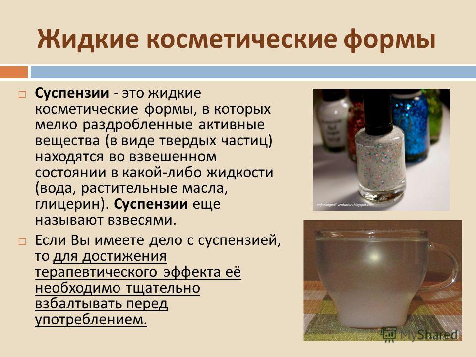 Жидкие косметические формы Суспензии - это жидкие косметические формы, в которых мелко раздробленные активные вещества ( в виде твердых частиц ) находятся во взвешенном состоянии в какой - либо жидкости ( вода, растительные масла, глицерин ). Суспенз