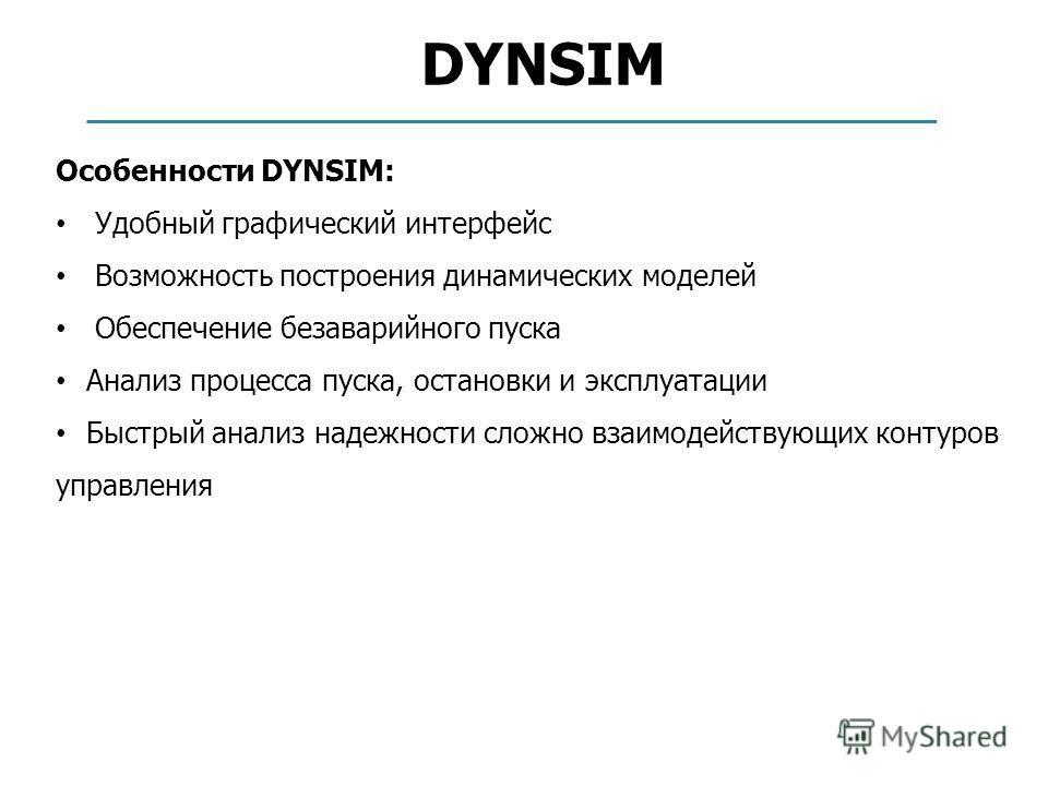 DYNSIM Особенности DYNSIM: Удобный графический интерфейс Возможность построения динамических моделей Обеспечение безаварийного пуска Анализ процесса пуска, остановки и эксплуатации Быстрый анализ надежности сложно взаимодействующих контуров управлени