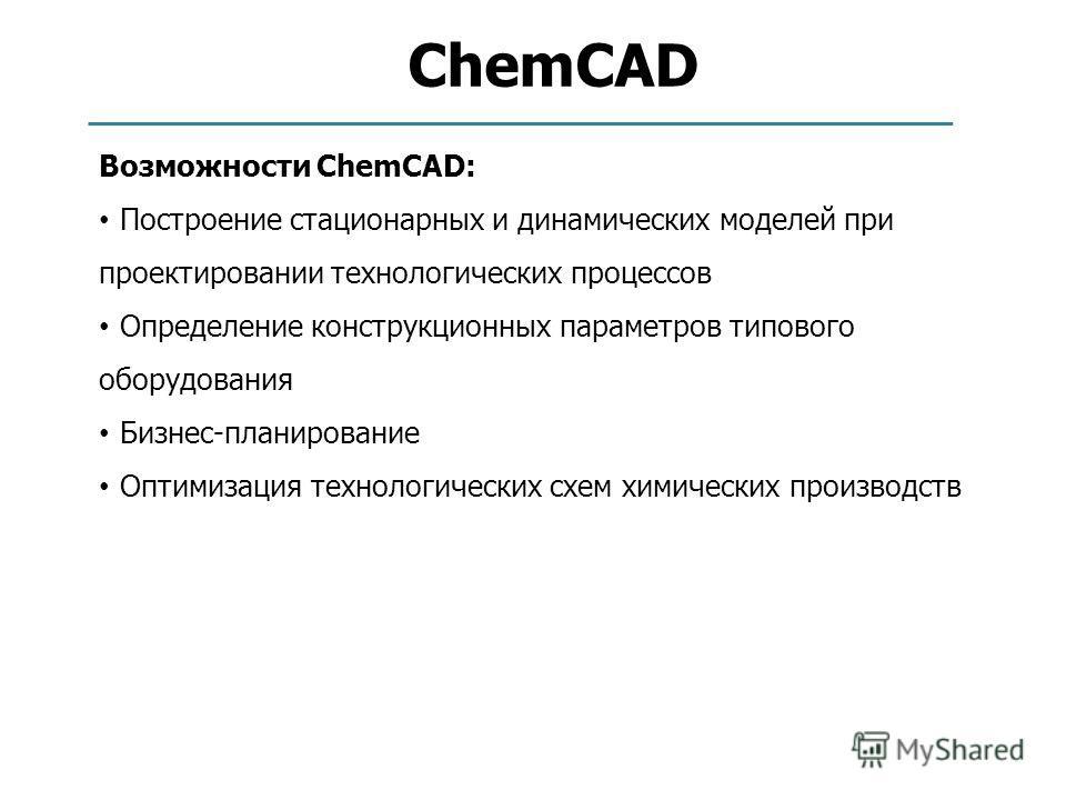 ChemCAD Возможности ChemCAD: Построение стационарных и динамических моделей при проектировании технологических процессов Определение конструкционных параметров типового оборудования Бизнес-планирование Оптимизация технологических схем химических прои