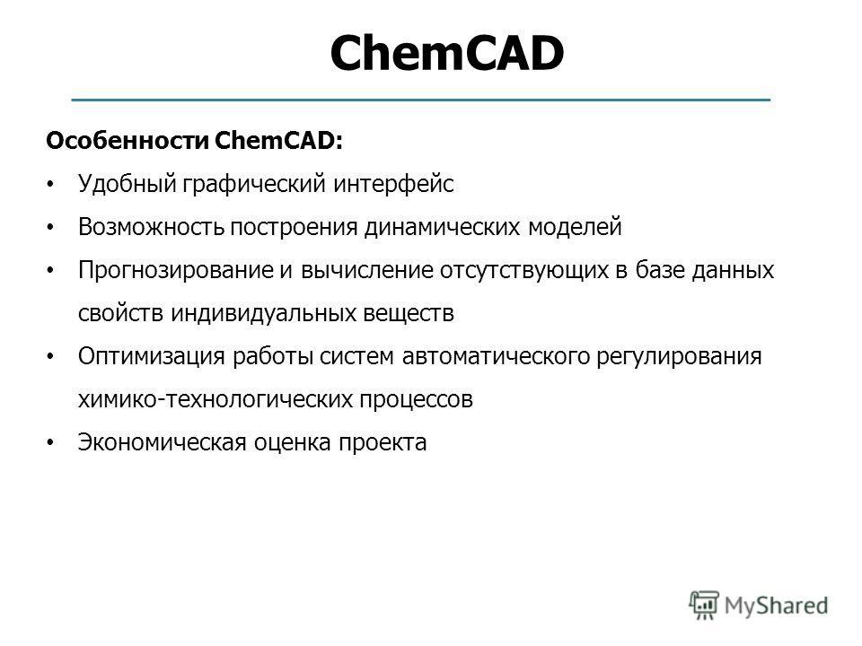 ChemCAD Особенности ChemCAD: Удобный графический интерфейс Возможность построения динамических моделей Прогнозирование и вычисление отсутствующих в базе данных свойств индивидуальных веществ Оптимизация работы систем автоматического регулирования хим