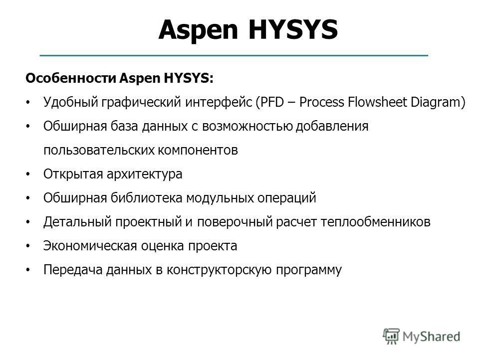 Aspen HYSYS Особенности Aspen HYSYS: Удобный графический интерфейс (PFD – Process Flowsheet Diagram) Обширная база данных с возможностью добавления пользовательских компонентов Открытая архитектура Обширная библиотека модульных операций Детальный про