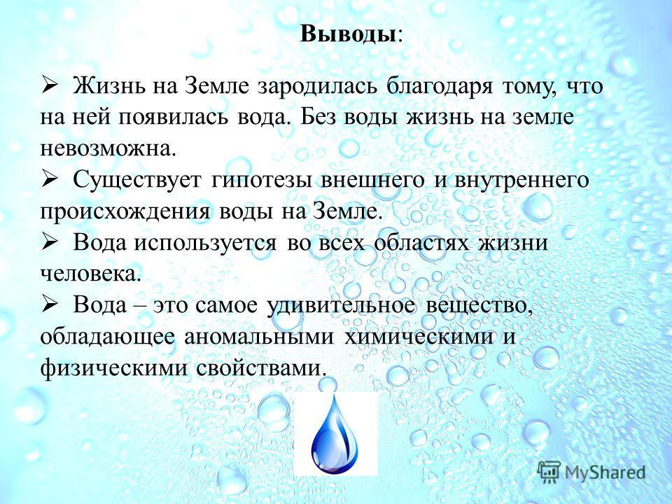 Выводы: Жизнь на Земле зародилась благодаря тому, что на ней появилась вода. Без воды жизнь на земле невозможна. Существует гипотезы внешнего и внутреннего происхождения воды на Земле. Вода используется во всех областях жизни человека. Вода – это сам