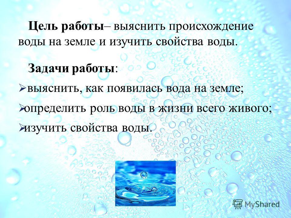 Цель работы– выяснить происхождение воды на земле и изучить свойства воды. Задачи работы: выяснить, как появилась вода на земле; определить роль воды в жизни всего живого; изучить свойства воды.