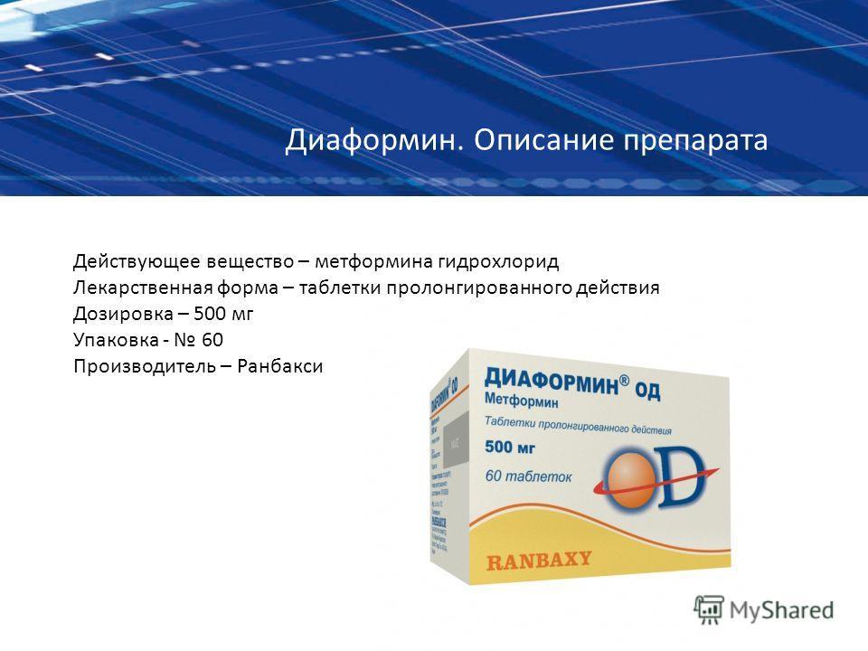 Диаформин. Описание препарата Действующее вещество – метформина гидрохлорид Лекарственная форма – таблетки пролонгированного действия Дозировка – 500 мг Упаковка - 60 Производитель – Ранбакси