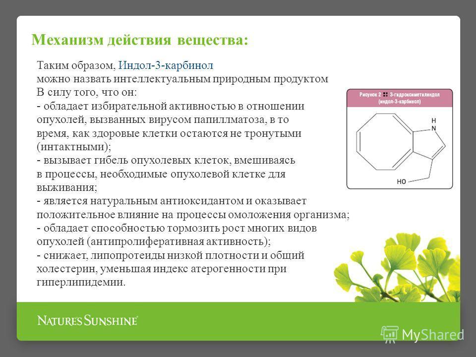 Механизм действия вещества: Таким образом, Индол-3-карбинол можно назвать интеллектуальным природным продуктом В силу того, что он: - обладает избирательной активностью в отношении опухолей, вызванных вирусом папилломатоза, в то время, как здоровые к