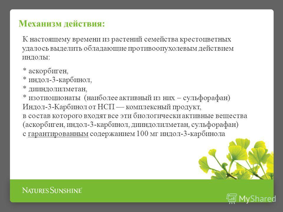 Механизм действия: К настоящему времени из растений семейства крестоцветных удалось выделить обладающие противоопухолевым действием индолы: * аскорбиген, * индол-3-карбинол, * дииндолилметан, * изотиоцианаты (наиболее активный из них – сульфорафан) И