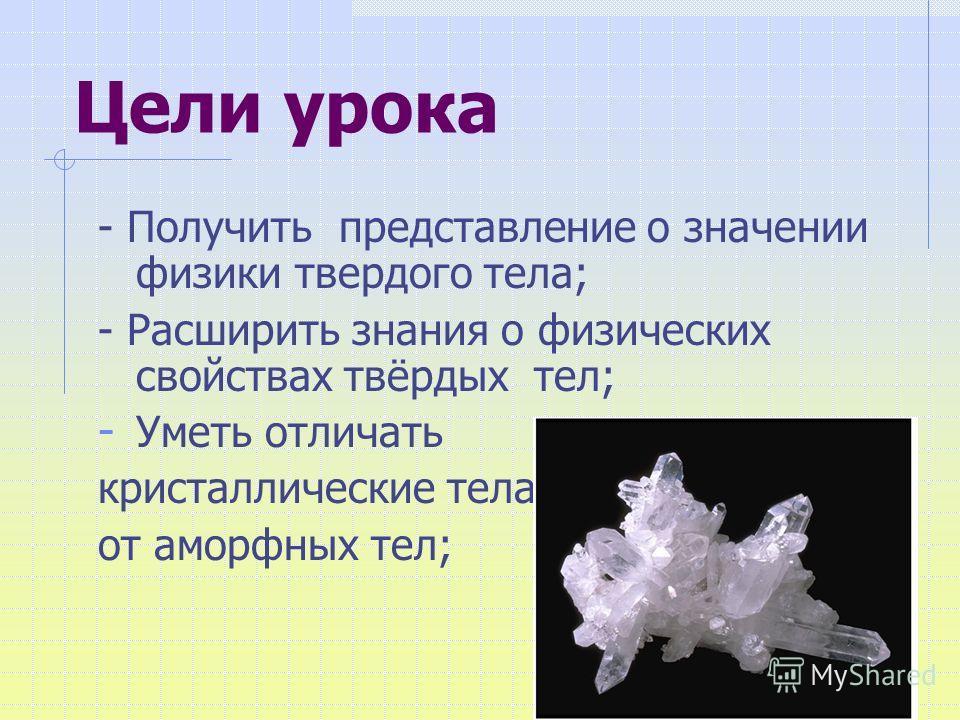 Цели урока - Получить представление о значении физики твердого тела; - Расширить знания о физических свойствах твёрдых тел; - Уметь отличать кристаллические тела от аморфных тел;