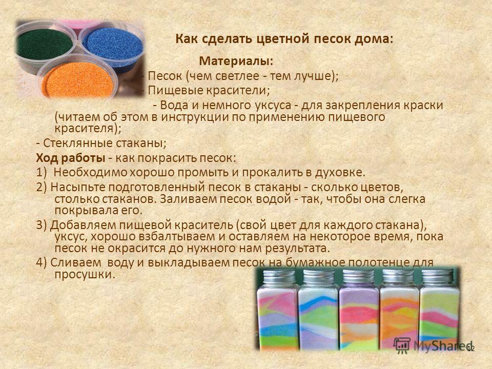 Как сделать цветной песок дома: Материалы: - Песок (чем светлее - тем лучше); - Пищевые красители; - Вода и немного уксуса - для закрепления краски (читаем об этом в инструкции по применению пищевого красителя); - Стеклянные стаканы; Ход работы - как