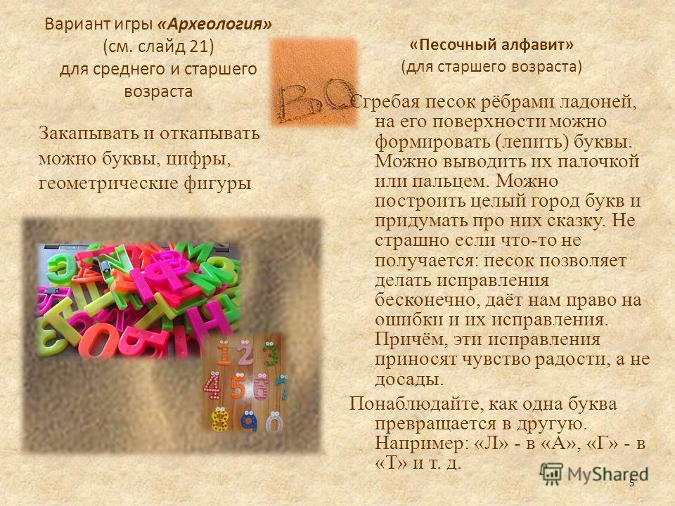 Вариант игры «Археология» (см. слайд 21) для среднего и старшего возраста Закапывать и откапывать можно буквы, цифры, геометрические фигуры «Песочный алфавит» (для старшего возраста) Сгребая песок рёбрами ладоней, на его поверхности можно формировать