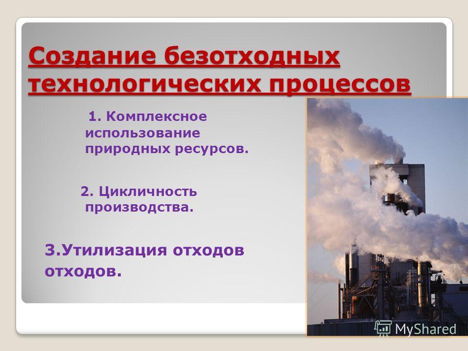 Создание безотходных технологических процессов 1. Комплексное использование природных ресурсов. 2. Цикличность производства. 3. Утилизация отходов отходов.