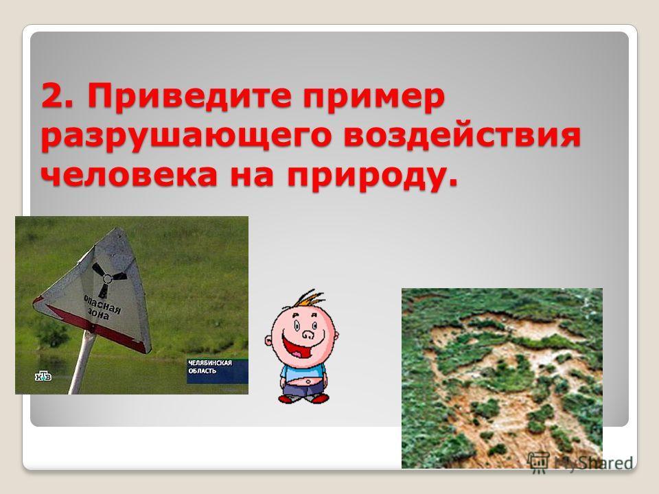 2. Приведите пример разрушающего воздействия человека на природу.