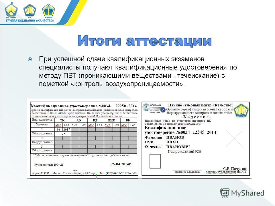 При успешной сдаче квалификационных экзаменов специалисты получают квалификационные удостоверения по методу ПВТ (проникающими веществами - течеискание) с пометкой «контроль воздухопроницаемости».