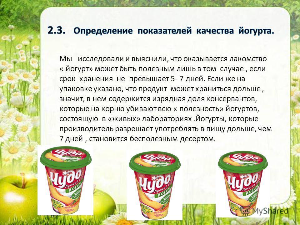 Мы исследовали и выяснили, что оказывается лакомство « йогурт» может быть полезным лишь в том случае, если срок хранения не превышает 5- 7 дней. Если же на упаковке указано, что продукт может храниться дольше, значит, в нем содержится изрядная доля к