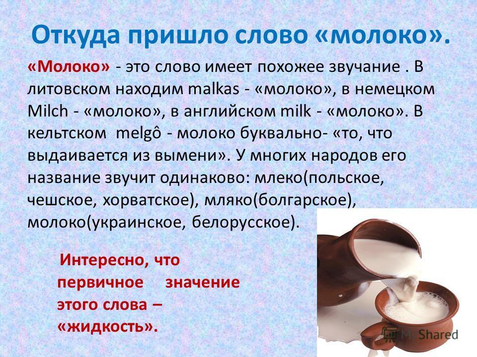 Откуда пришло слово «молоко». «Молоко» - это слово имеет похожее звучание. В литовском находим malkas - «молоко», в немецком Milch - «молоко», в английском milk - «молоко». В кельтском melgô - молоко буквально- «то, что выдаивается из вымени». У мног