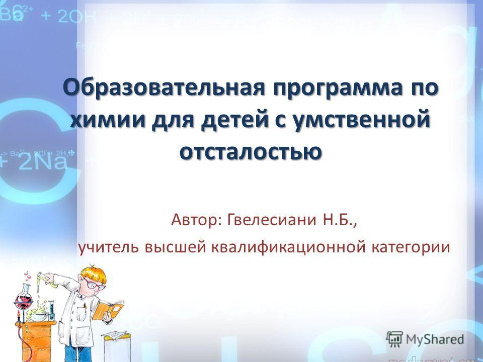 Образовательная программа по химии для детей с умственной отсталостью Автор: Гвелесиани Н.Б., учитель высшей квалификационной категории