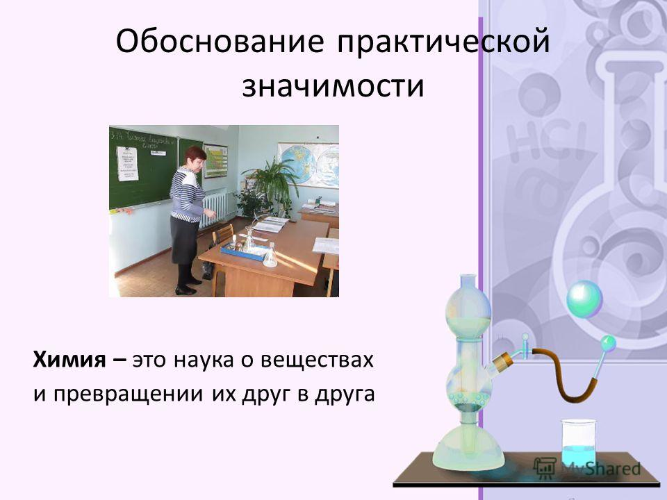 Обоснование практической значимости Химия – это наука о веществах и превращении их друг в друга