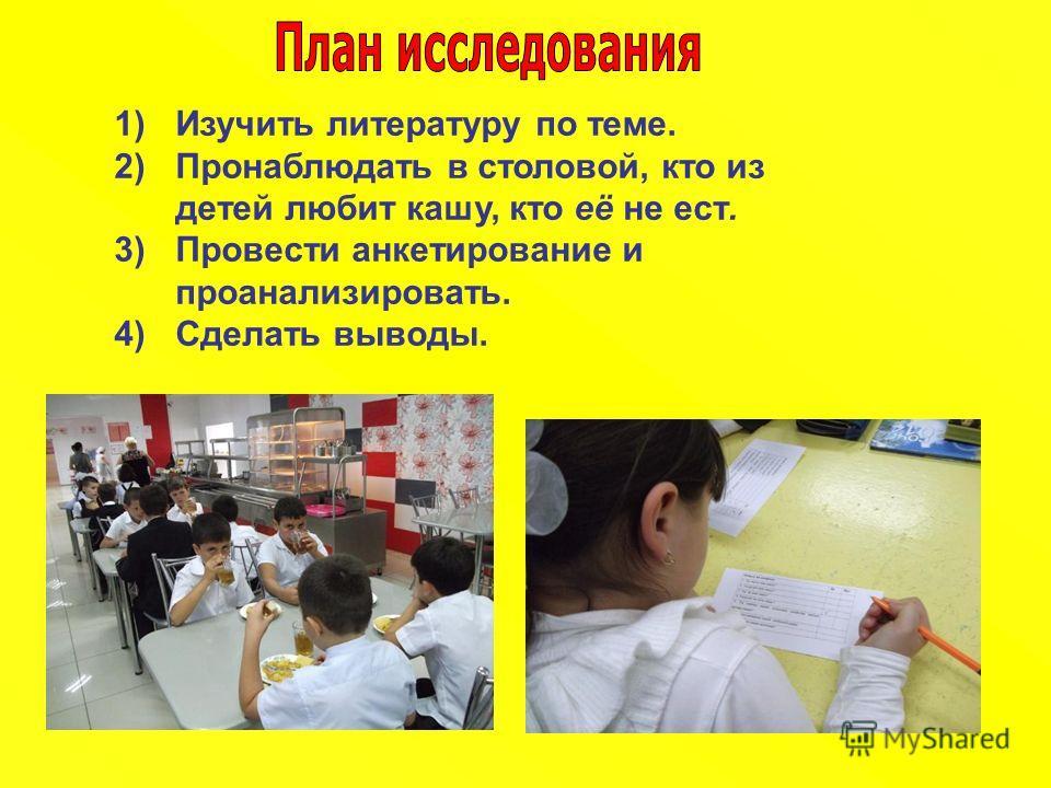 1)Изучить литературу по теме. 2)Пронаблюдать в столовой, кто из детей любит кашу, кто её не ест. 3)Провести анкетирование и проанализировать. 4)Сделать выводы.