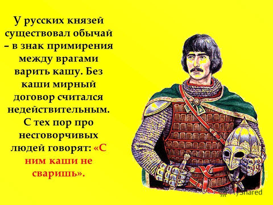 У русских князей существовал обычай – в знак примирения между врагами варить кашу. Без каши мирный договор считался недействительным. С тех пор про несговорчивых людей говорят: «С ним каши не сваришь».