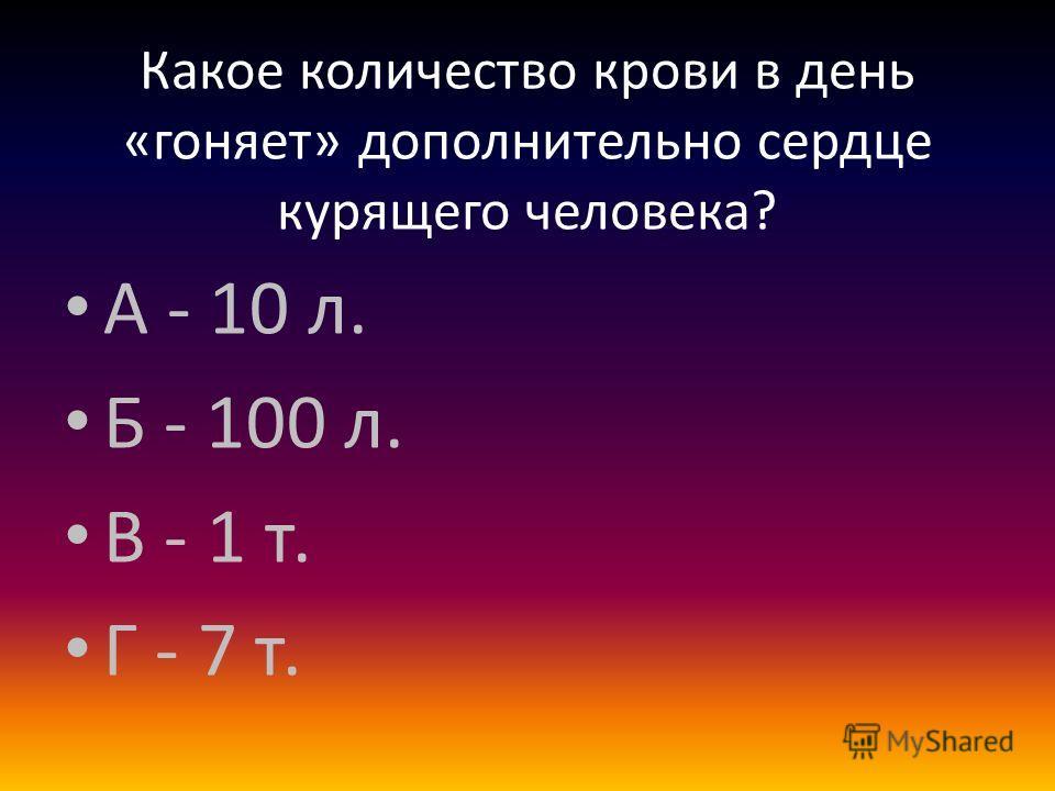 Какое количество крови в день «гоняет» дополнительно сердце курящего человека? А - 10 л. Б - 100 л. В - 1 т. Г - 7 т.