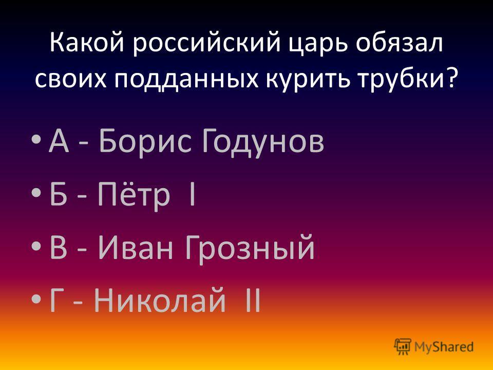 Какой российский царь обязал своих подданных курить трубки? А - Борис Годунов Б - Пётр I В - Иван Грозный Г - Николай II
