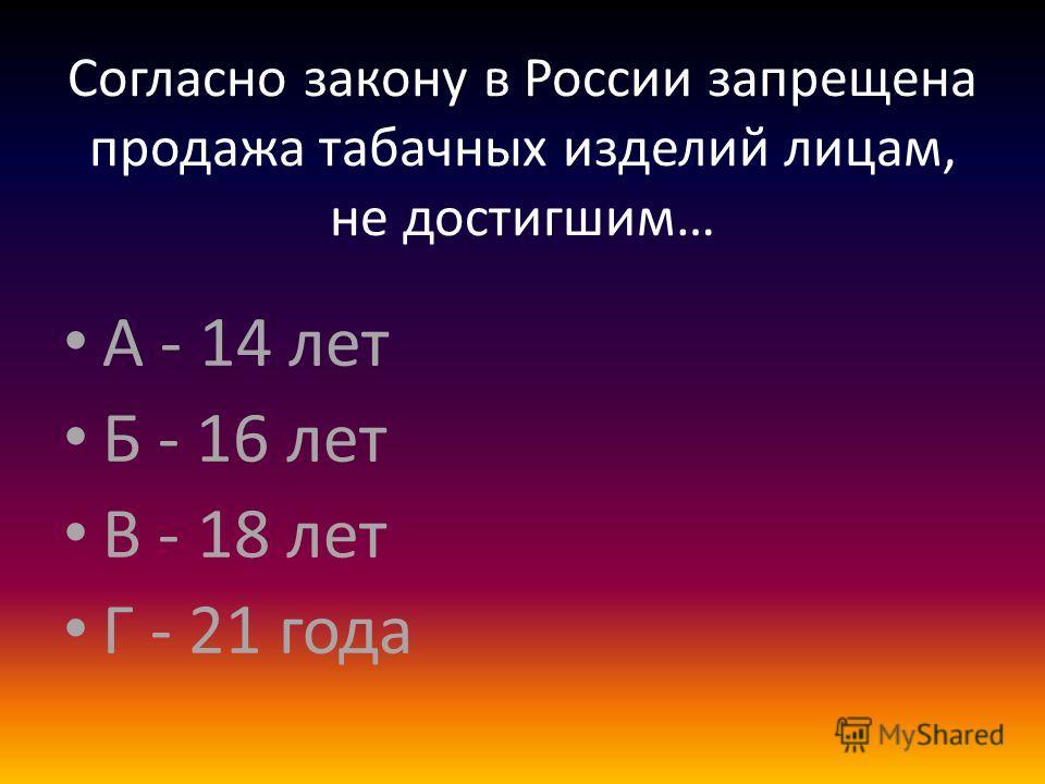 Согласно закону в России запрещена продажа табачных изделий лицам, не достигшим… А - 14 лет Б - 16 лет В - 18 лет Г - 21 года
