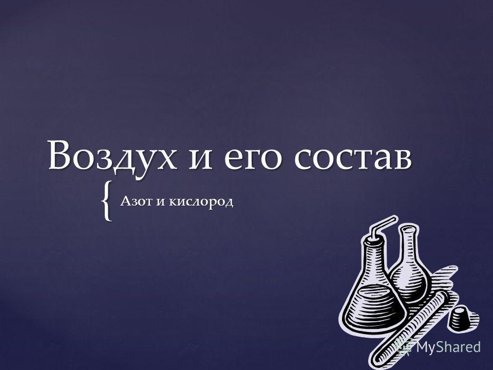 { Воздух и его состав Азот и кислород