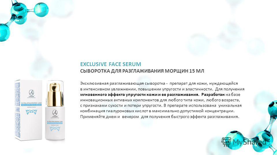 EXCLUSIVE FACE SERUM СЫВОРОТКА ДЛЯ РАЗГЛАЖИВАНИЯ МОРЩИН 15 МЛ Эксклюзивная разглаживающая сыворотка - препарат для кожи, нуждающейся в интенсивном увлажнении, повышении упругости и эластичности. Для получения мгновенного эффекта упругости кожи и ее р