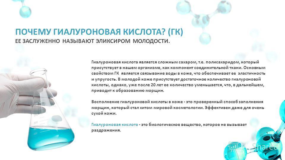 ПОЧЕМУ ГИАЛУРОНОВАЯ КИСЛОТА? (ГК) ЕЕ ЗАСЛУЖЕННО НАЗЫВАЮТ ЭЛИКСИРОМ МОЛОДОСТИ. Гиалуроновая кислота является сложным сахаром, т.е. полисахаридом, который присутствует в нашем организме, как компонент соединительной ткани. Основным свойством ГК являетс