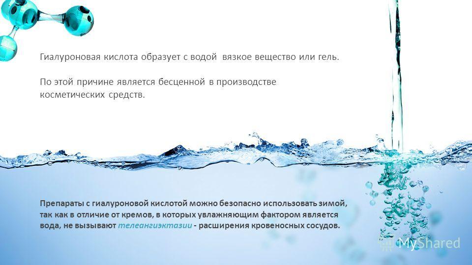 Гиалуроновая кислота образует с водой вязкое вещество или гель. По этой причине является бесценной в производстве косметических средств. Препараты с гиалуроновой кислотой можно безопасно использовать зимой, так как в отличие от кремов, в которых увла